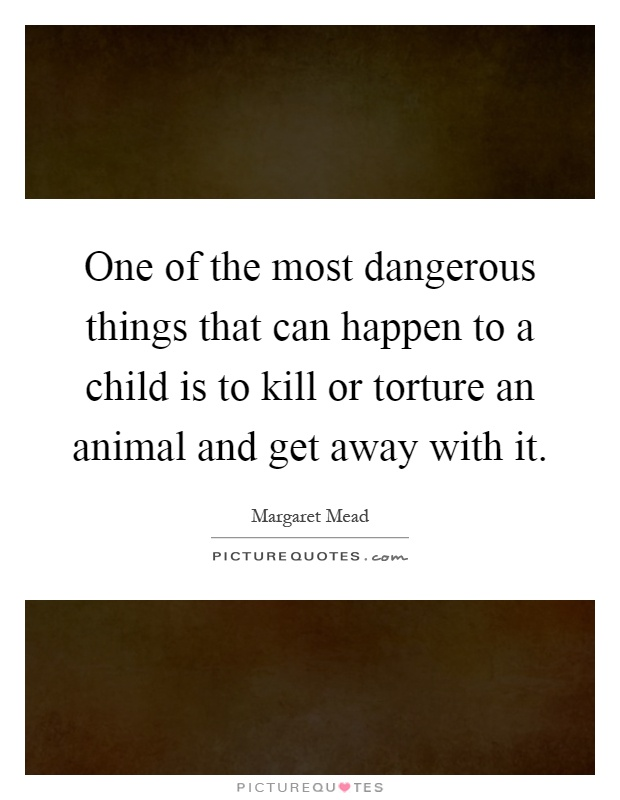 One of the most dangerous things that can happen to a child is to kill or torture an animal and get away with it Picture Quote #1