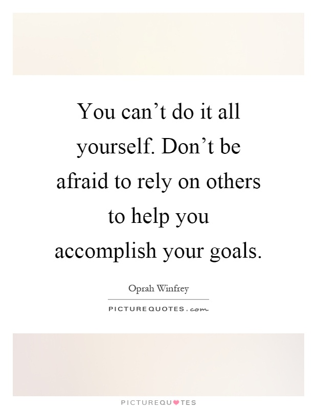 You can't do it all yourself. Don't be afraid to rely on others to help you accomplish your goals Picture Quote #1
