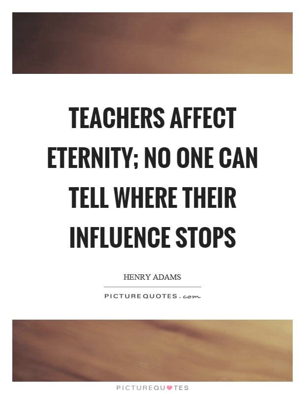 Teachers affect eternity; no one can tell where their influence stops Picture Quote #1
