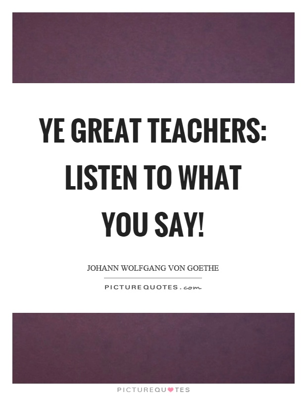Ye great teachers: listen to what you say! Picture Quote #1