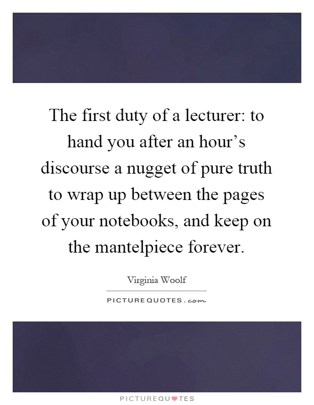 The first duty of a lecturer: to hand you after an hour's discourse a nugget of pure truth to wrap up between the pages of your notebooks, and keep on the mantelpiece forever Picture Quote #1