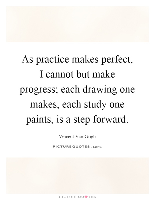 As practice makes perfect, I cannot but make progress; each drawing one makes, each study one paints, is a step forward Picture Quote #1