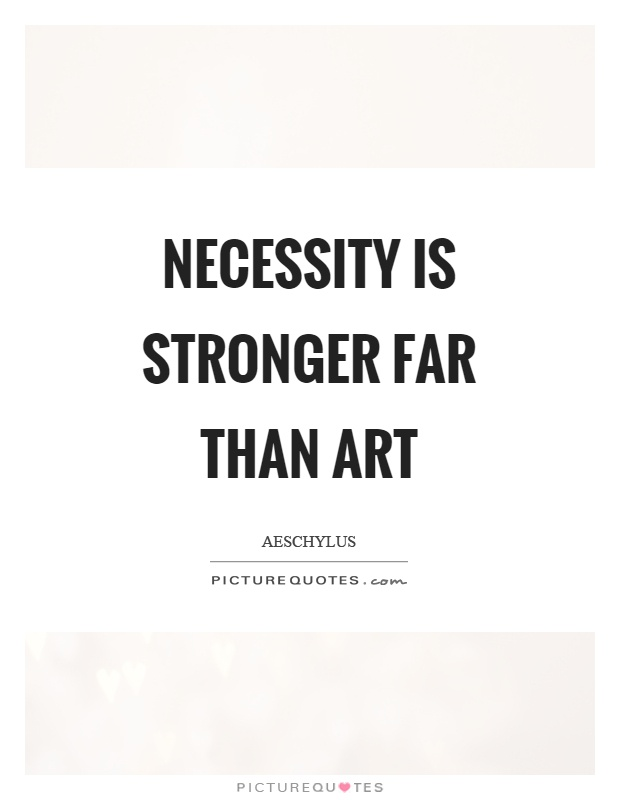Necessity is stronger far than art Picture Quote #1