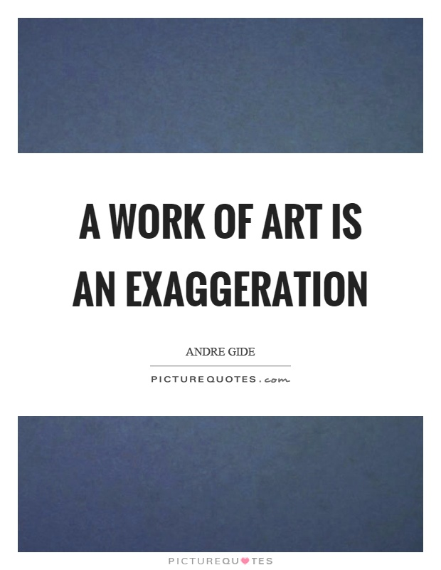 A work of art is an exaggeration Picture Quote #1