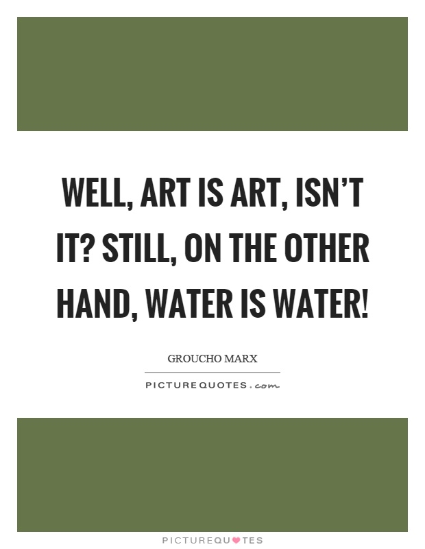 Well, art is art, isn't it? Still, on the other hand, water is water! Picture Quote #1