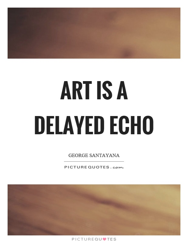 Art is a delayed echo Picture Quote #1