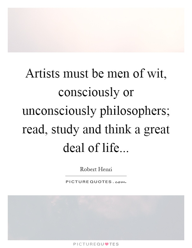 Artists must be men of wit, consciously or unconsciously philosophers; read, study and think a great deal of life Picture Quote #1