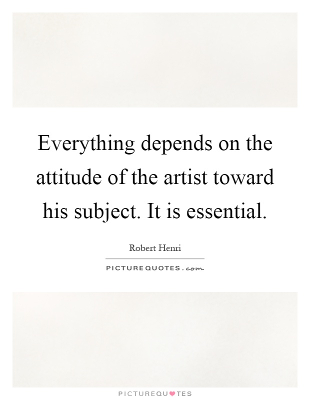 Everything depends on the attitude of the artist toward his subject. It is essential Picture Quote #1