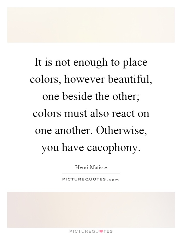 It is not enough to place colors, however beautiful, one beside the other; colors must also react on one another. Otherwise, you have cacophony Picture Quote #1