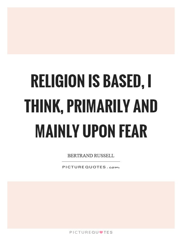 Religion is based, I think, primarily and mainly upon fear Picture Quote #1
