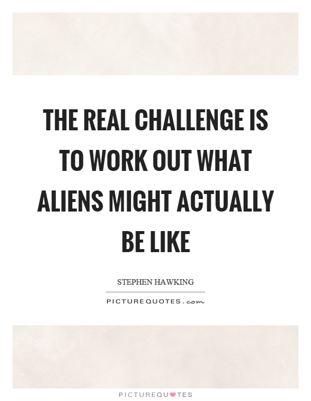 The real challenge is to work out what aliens might actually be like Picture Quote #1