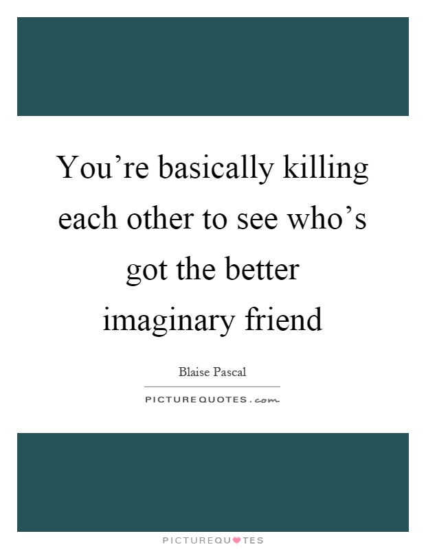 You're basically killing each other to see who's got the better imaginary friend Picture Quote #1