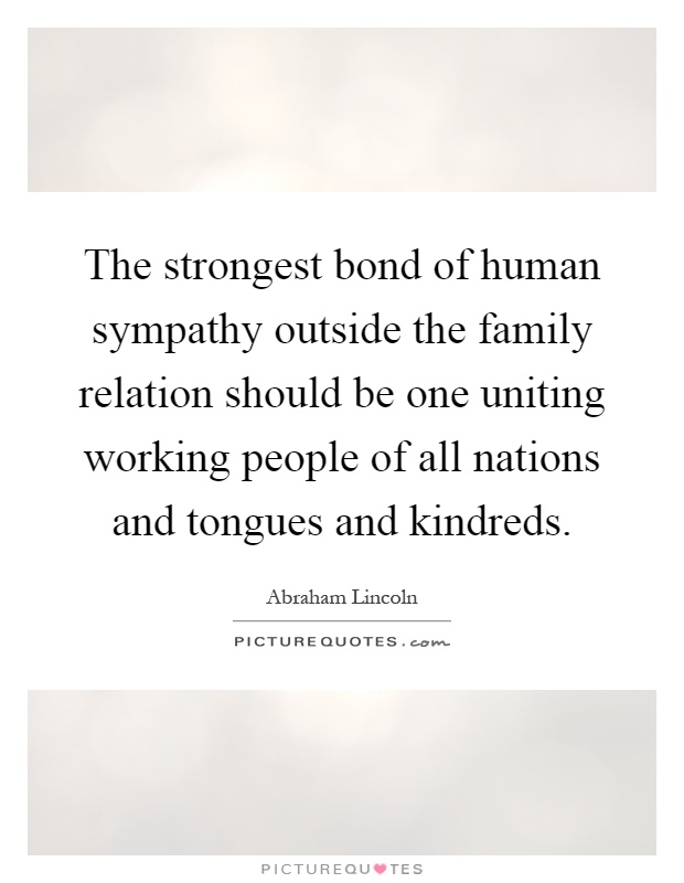 The strongest bond of human sympathy outside the family relation should be one uniting working people of all nations and tongues and kindreds Picture Quote #1