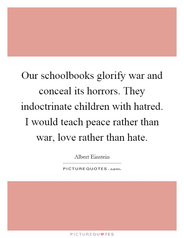 Our schoolbooks glorify war and conceal its horrors. They indoctrinate children with hatred. I would teach peace rather than war, love rather than hate Picture Quote #1