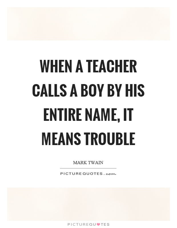 When a teacher calls a boy by his entire name, it means trouble Picture Quote #1