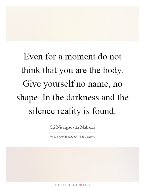 Even for a moment do not think that you are the body. Give yourself no name, no shape. In the darkness and the silence reality is found Picture Quote #1
