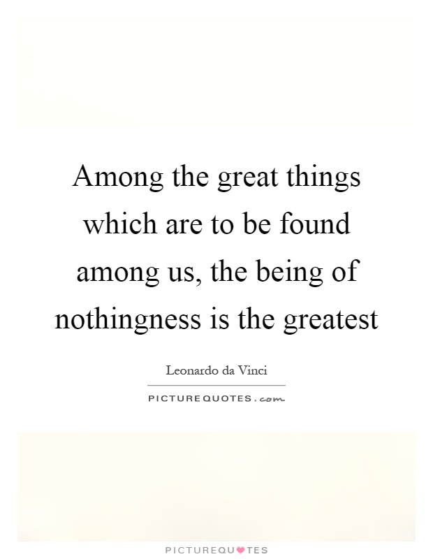 Among the great things which are to be found among us, the being of nothingness is the greatest Picture Quote #1