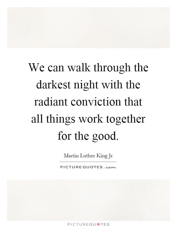 We can walk through the darkest night with the radiant conviction that all things work together for the good Picture Quote #1