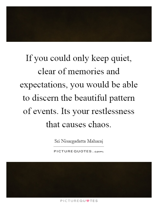 If you could only keep quiet, clear of memories and expectations, you would be able to discern the beautiful pattern of events. Its your restlessness that causes chaos Picture Quote #1