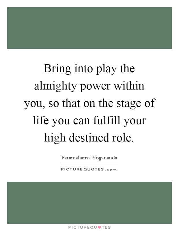 Bring into play the almighty power within you, so that on the stage of life you can fulfill your high destined role Picture Quote #1