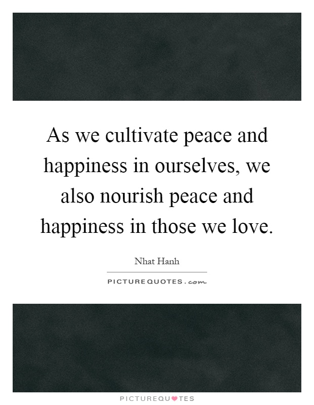 As we cultivate peace and happiness in ourselves, we also nourish peace and happiness in those we love Picture Quote #1