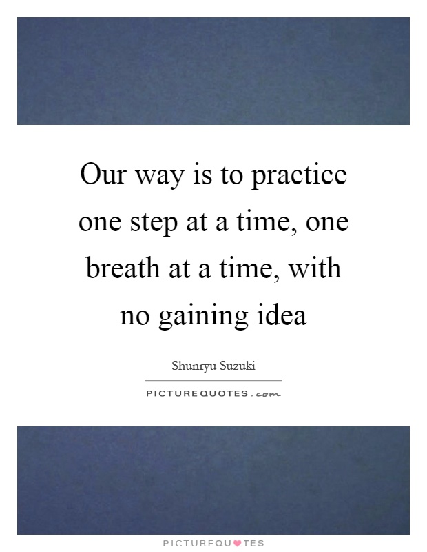 Our way is to practice one step at a time, one breath at a time, with no gaining idea Picture Quote #1