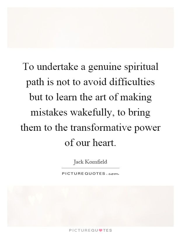 To undertake a genuine spiritual path is not to avoid difficulties but to learn the art of making mistakes wakefully, to bring them to the transformative power of our heart Picture Quote #1