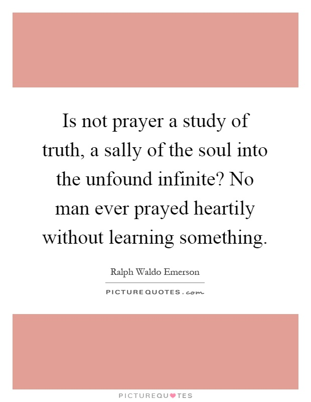 Is not prayer a study of truth, a sally of the soul into the unfound infinite? No man ever prayed heartily without learning something Picture Quote #1
