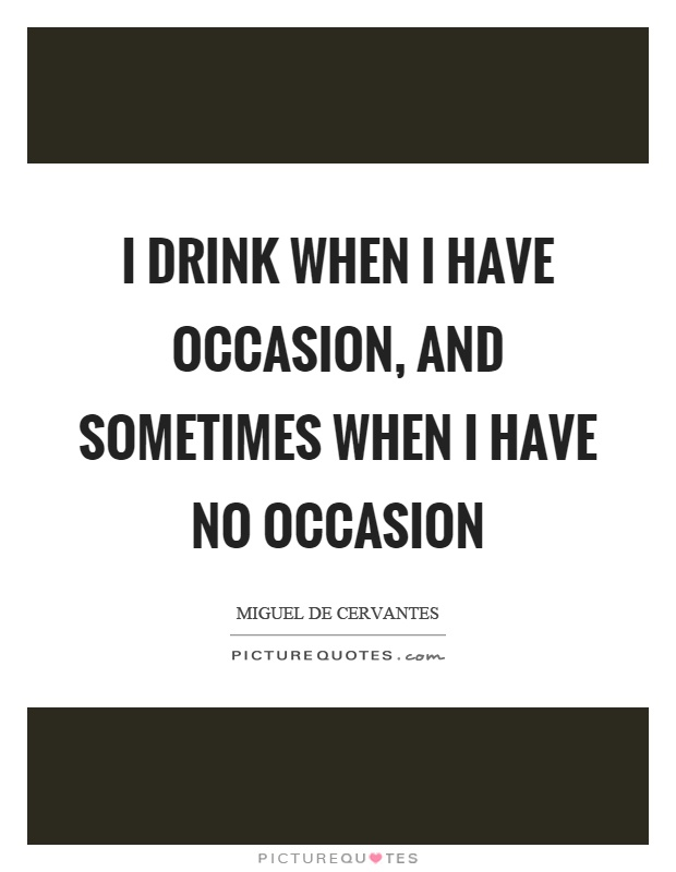 I drink when I have occasion, and sometimes when I have no occasion Picture Quote #1