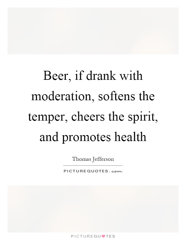 Beer, if drank with moderation, softens the temper, cheers the spirit, and promotes health Picture Quote #1