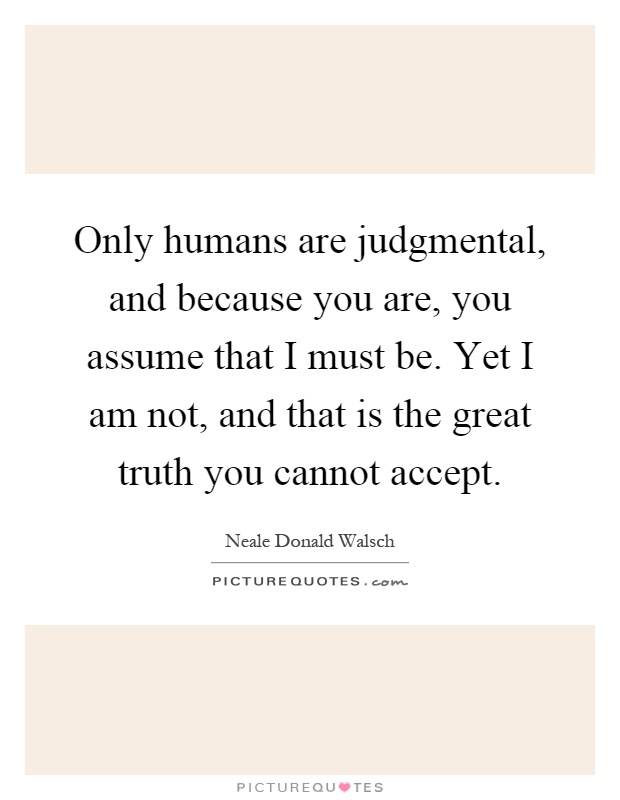 Only humans are judgmental, and because you are, you assume that I must be. Yet I am not, and that is the great truth you cannot accept Picture Quote #1