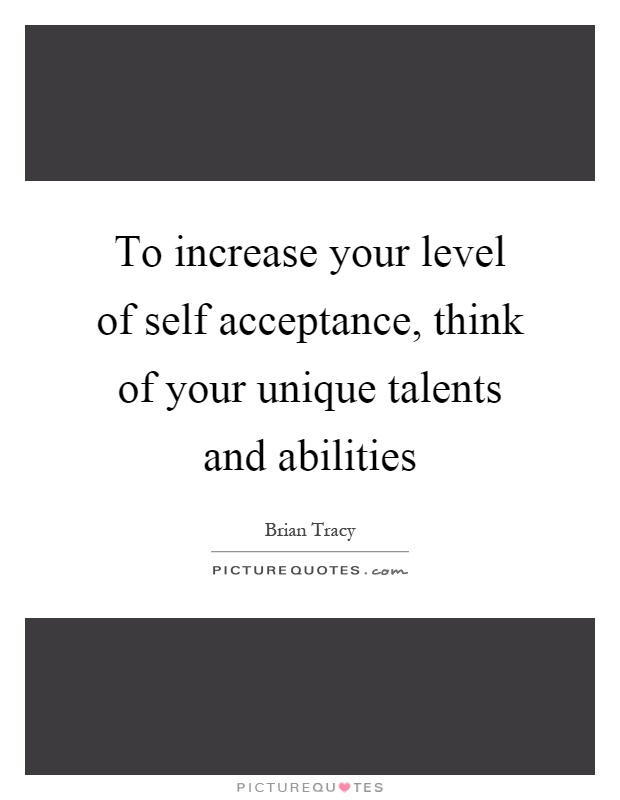To increase your level of self acceptance, think of your unique talents and abilities Picture Quote #1
