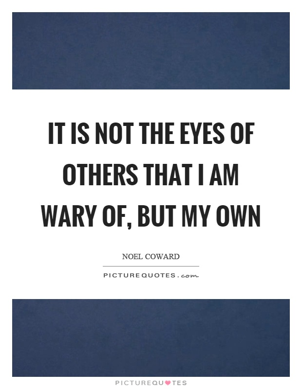 It is not the eyes of others that I am wary of, but my own Picture Quote #1