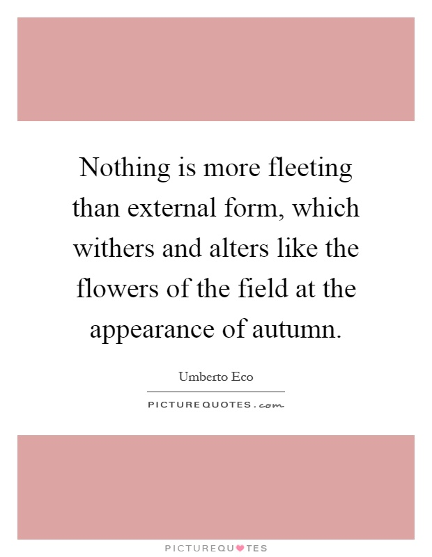 Nothing is more fleeting than external form, which withers and alters like the flowers of the field at the appearance of autumn Picture Quote #1