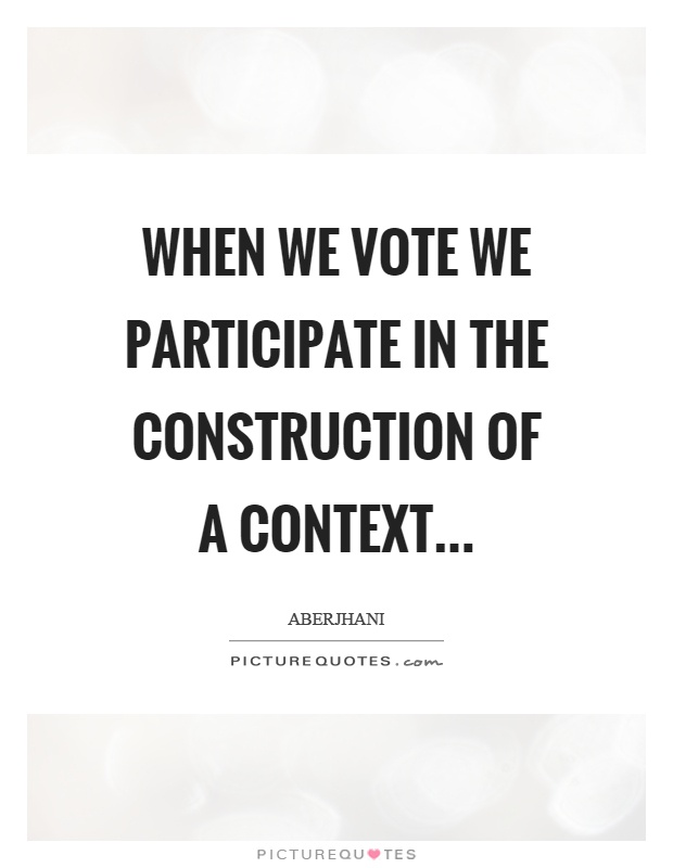 When we vote we participate in the construction of a context Picture Quote #1