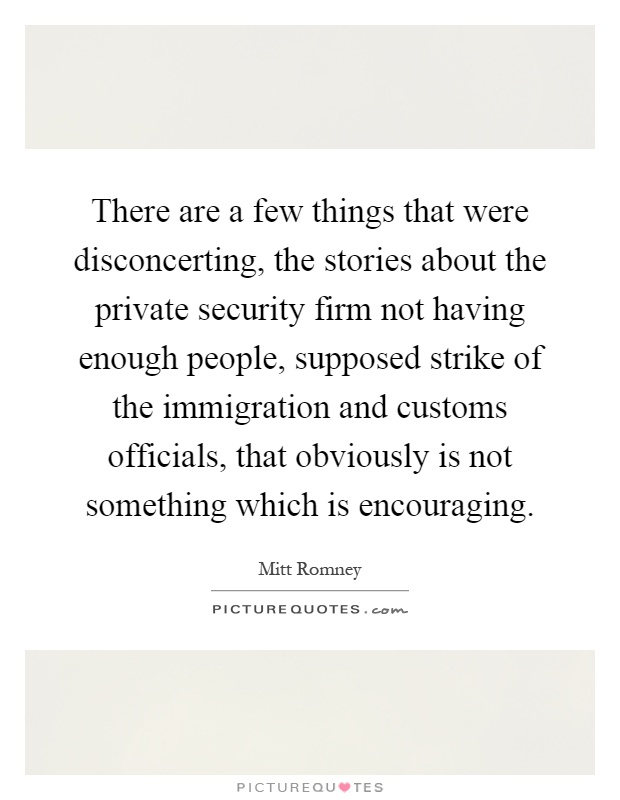 There are a few things that were disconcerting, the stories about the private security firm not having enough people, supposed strike of the immigration and customs officials, that obviously is not something which is encouraging Picture Quote #1