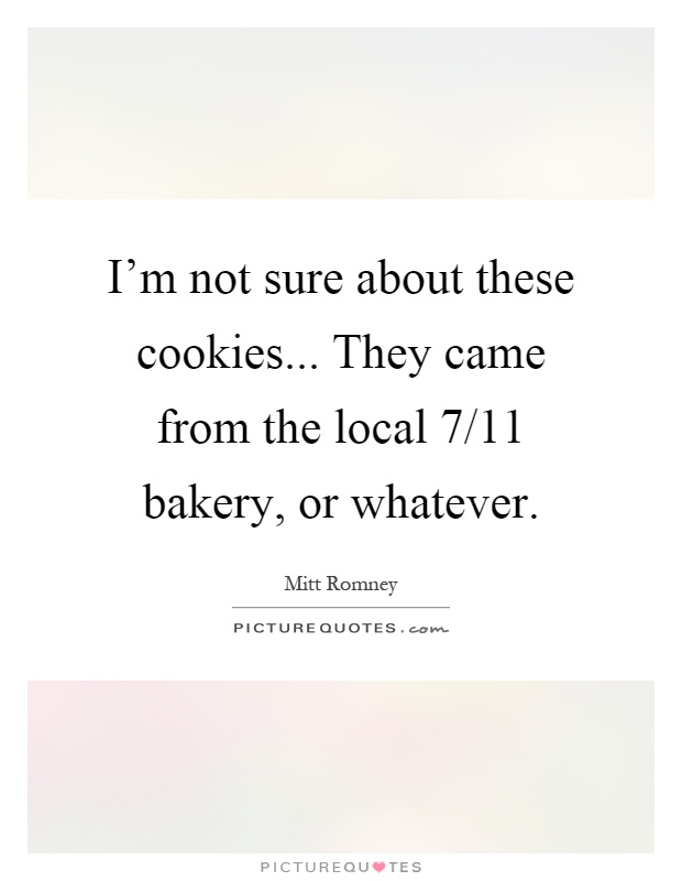 I'm not sure about these cookies... They came from the local 7/11 bakery, or whatever Picture Quote #1