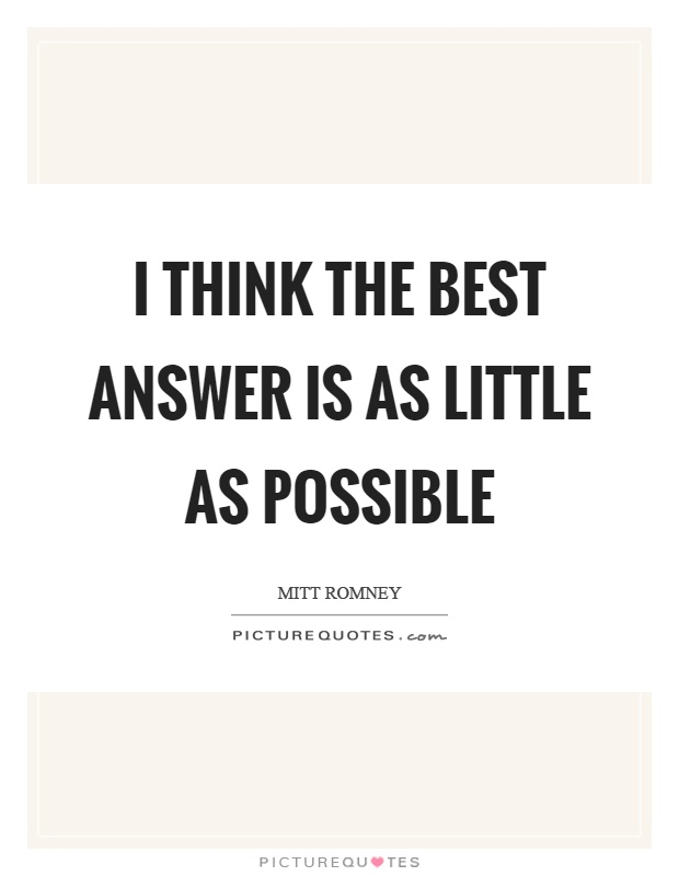 I think the best answer is as little as possible Picture Quote #1