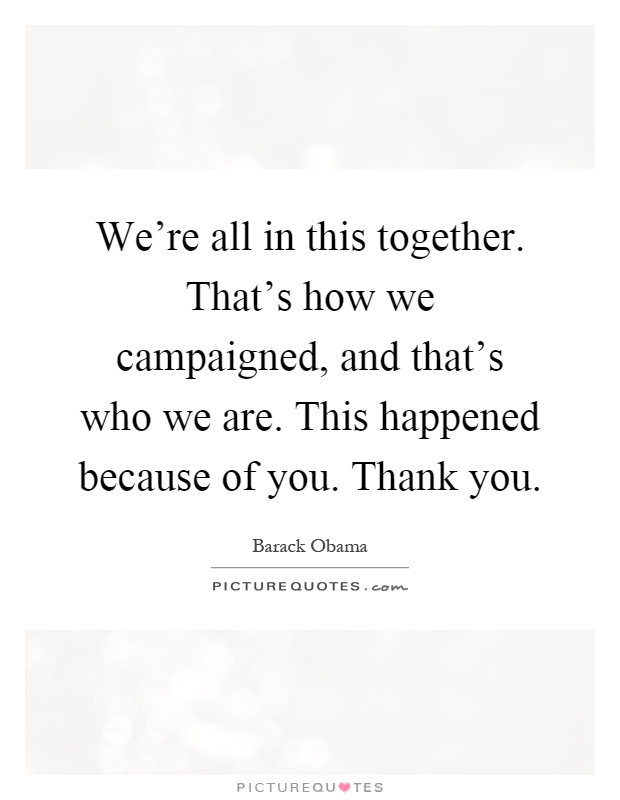 We're all in this together. That's how we campaigned, and that's who we are. This happened because of you. Thank you Picture Quote #1