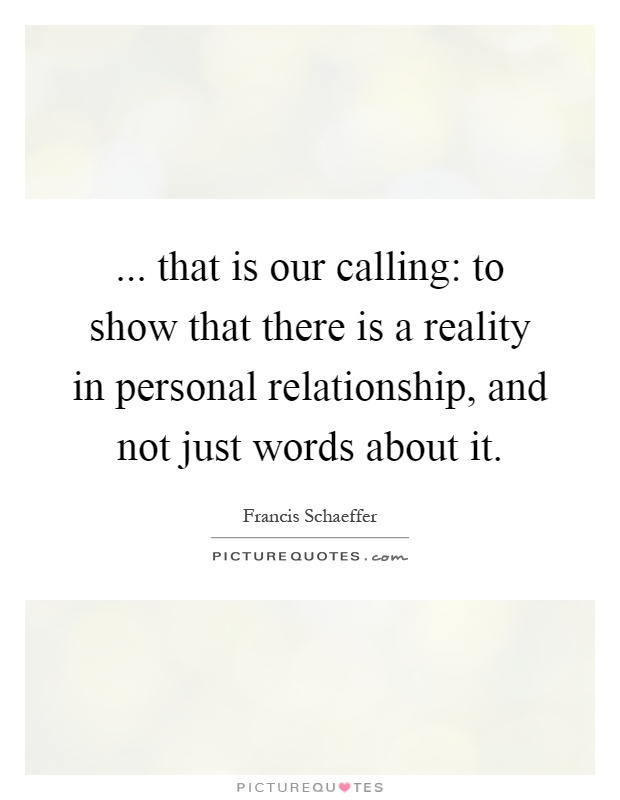 ... that is our calling: to show that there is a reality in personal relationship, and not just words about it Picture Quote #1