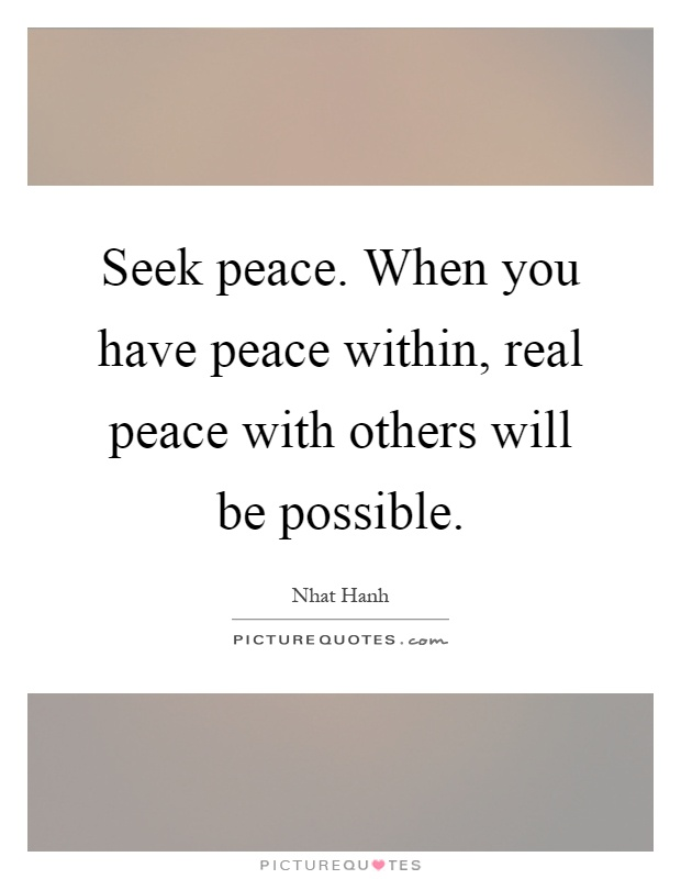 Seek peace. When you have peace within, real peace with others will be possible Picture Quote #1