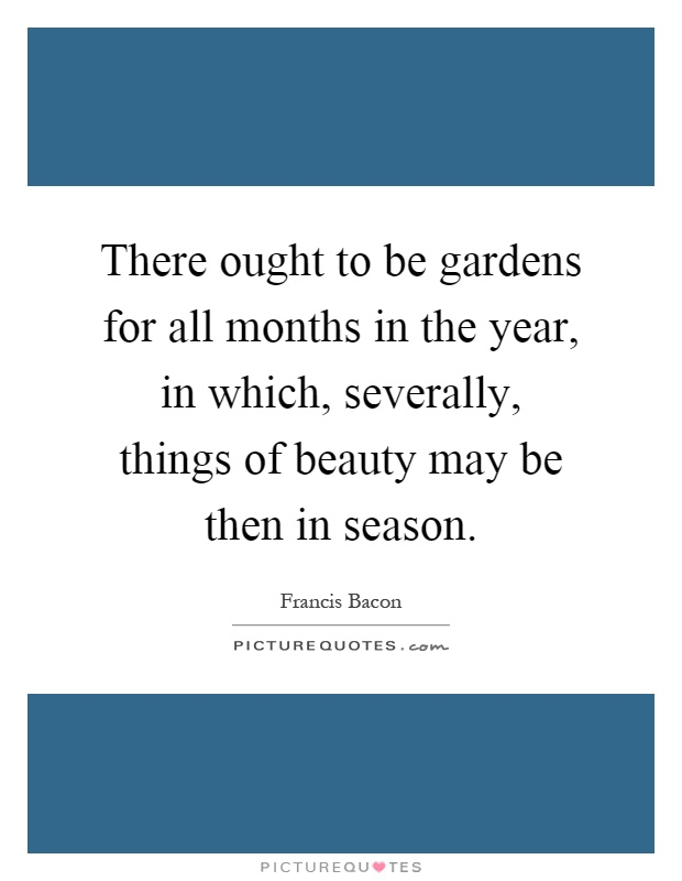 There ought to be gardens for all months in the year, in which, severally, things of beauty may be then in season Picture Quote #1