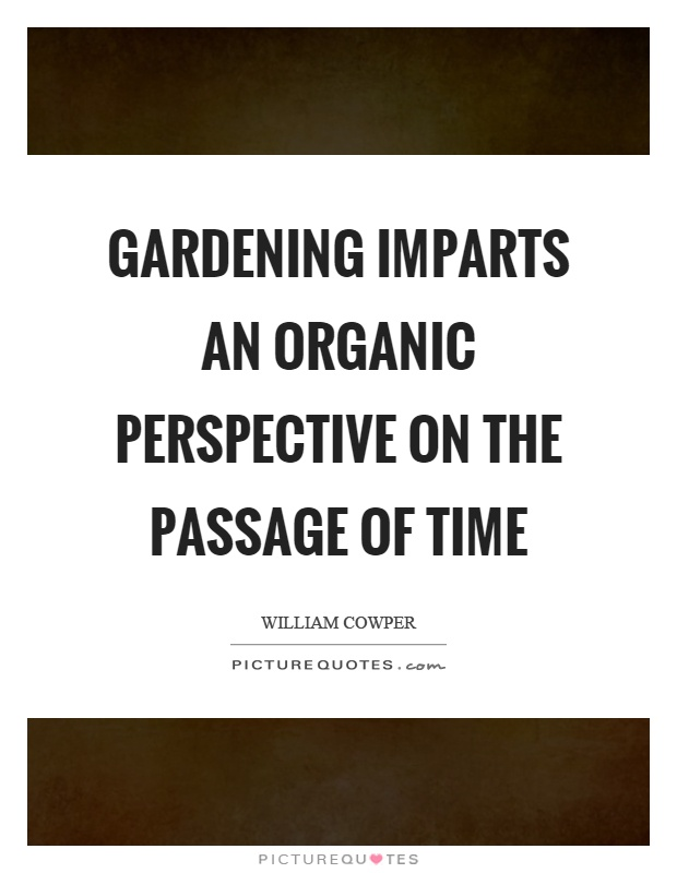Gardening imparts an organic perspective on the passage of time Picture Quote #1