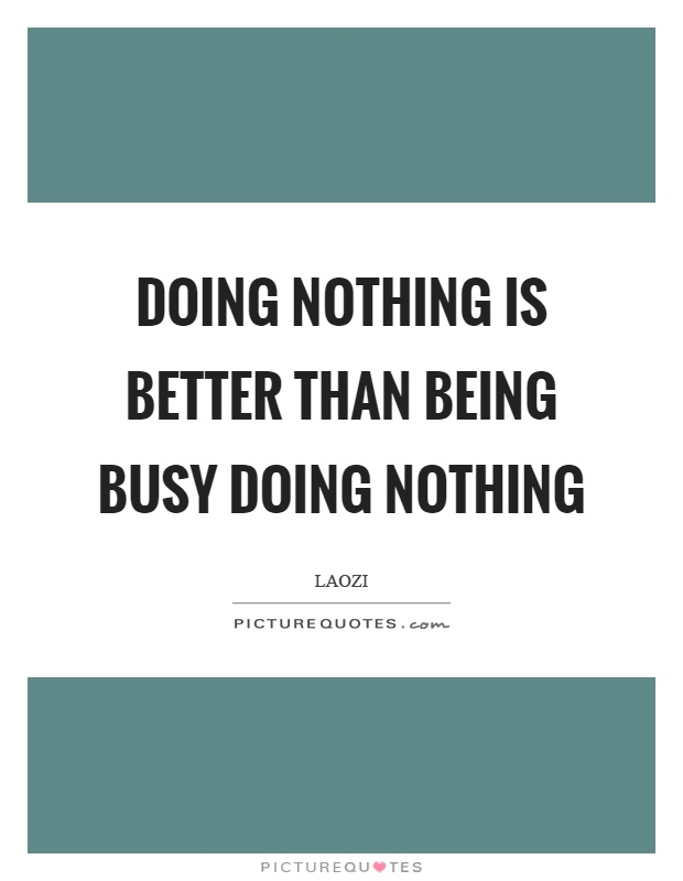 Doing nothing is better than being busy doing nothing Picture Quote #1