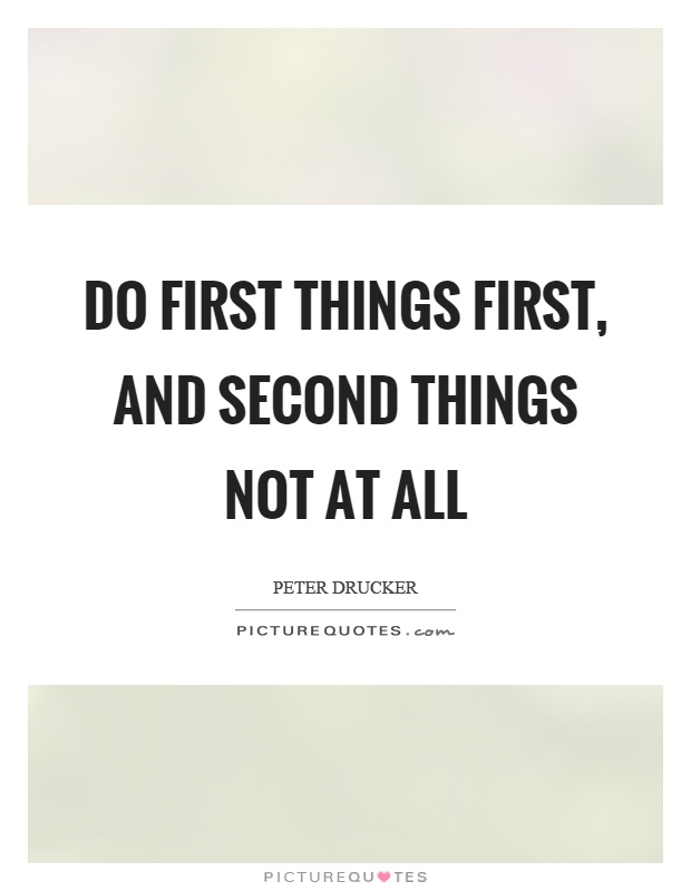 Do first things first, and second things not at all Picture Quote #1