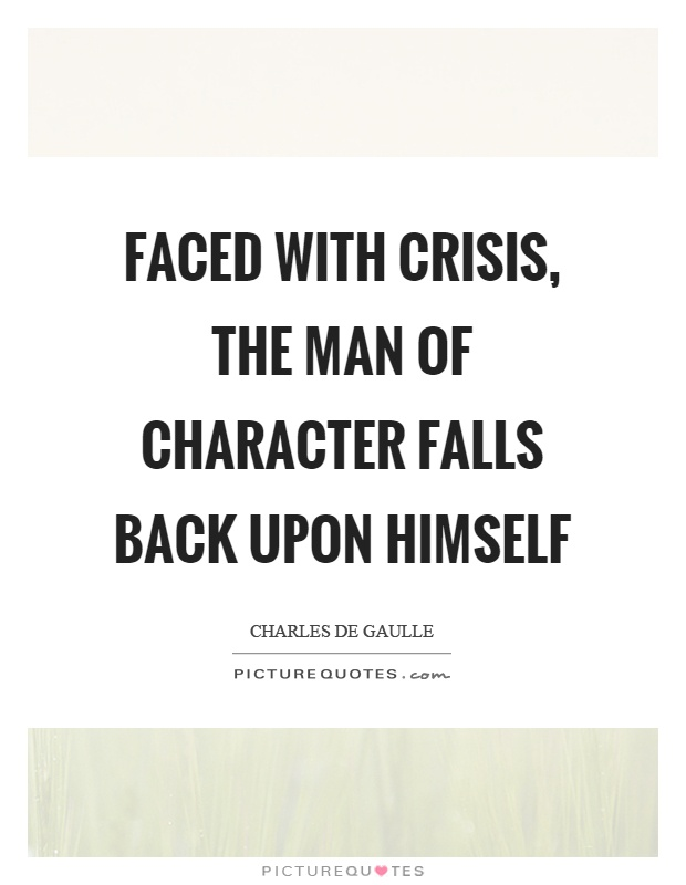 Faced with crisis, the man of character falls back upon himself Picture Quote #1