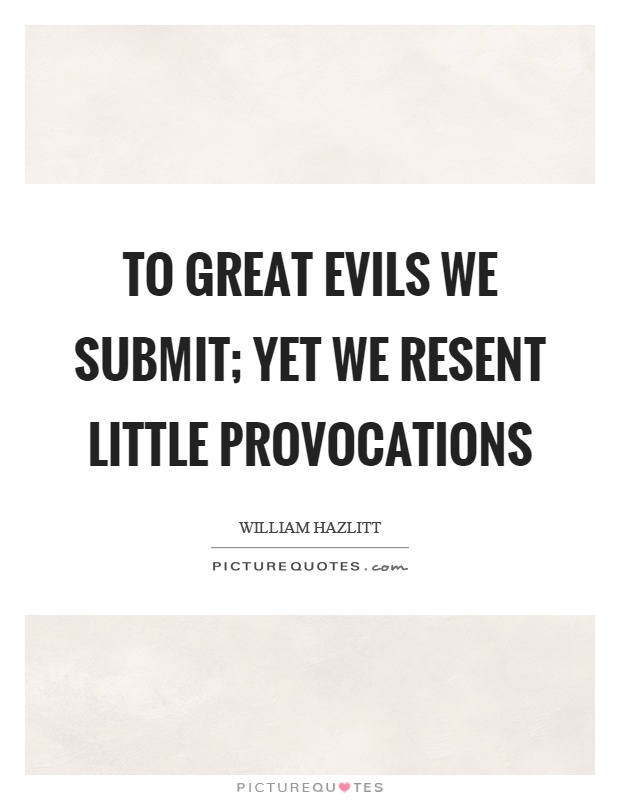 To great evils we submit; yet we resent little provocations Picture Quote #1