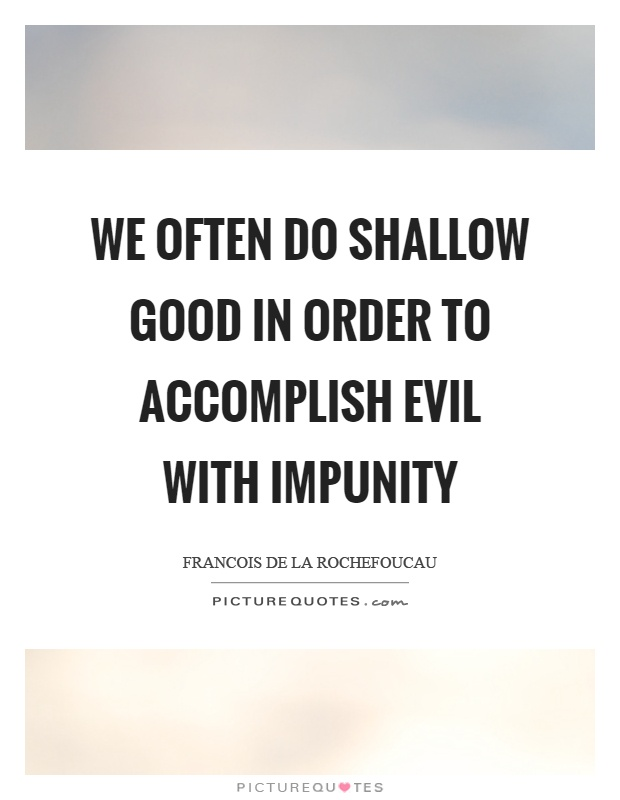 We often do shallow good in order to accomplish evil with impunity Picture Quote #1
