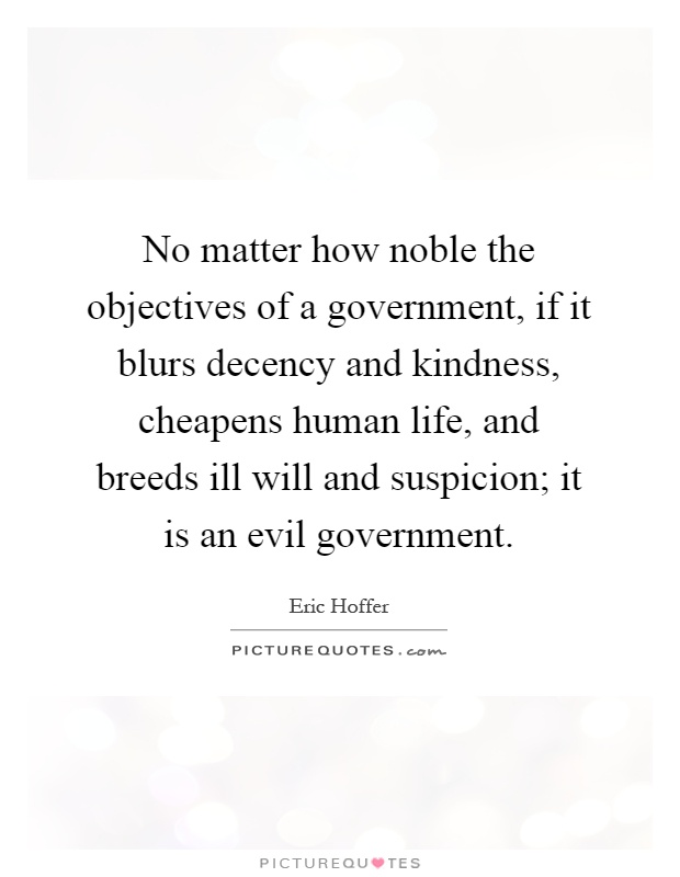 No matter how noble the objectives of a government, if it blurs decency and kindness, cheapens human life, and breeds ill will and suspicion; it is an evil government Picture Quote #1