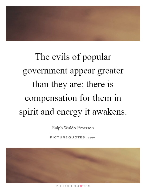 The evils of popular government appear greater than they are; there is compensation for them in spirit and energy it awakens Picture Quote #1